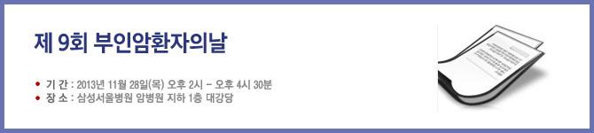 <제9회 부인암 환자의날> 기간 : 2013년 11월 28일(목) 오후 2시 ~ 오후 4시 30분. 장소 : 삼성서울병원 암 병원 지하 1층 대강당.