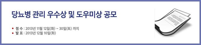 <당뇨병관리 우수상 및 도우미상 공모> 점수 : 2013년 11월 12일(화) ~ 30일(토) 까지. 발표 : 2013년 12월 10일(화)